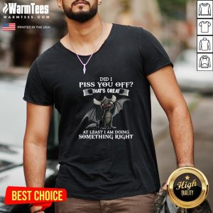 Cool Did I Piss You Off That's Great At Least I Am Doing Something Right Dragon Funny V-neck - Design By Warmtees.com