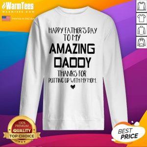 Good Father's Day To My Amazing Daddy Thanks For Putting Up With My Mom Sweatshirt - Design By Warmtees.com