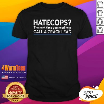 Happy Hate Cops The Next Time You Need Help Call A Crackhead Shirt - Design By Warmtees.com