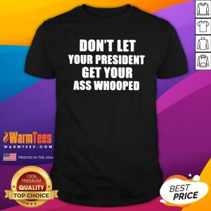 Hot Dont Lets Your President Get Your Ass Whooped Shirt - Design By Warmtees.com
