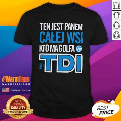 Hot Ten Jest Panem Calej Wsi Kto Ma Golfa TDI Shirt - Design By Warmtees.com
