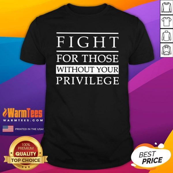 Lovely Fight For Those Without Your Privilege Shirt - Design By Warmtees.com