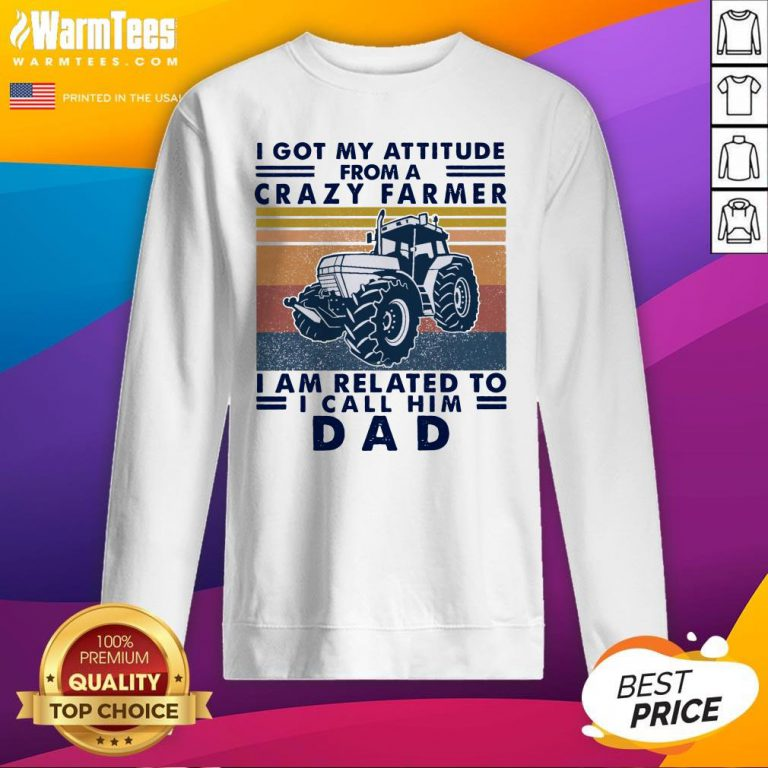 Lovely I Got My Attitude From A Crazy Farmer I Am Related To I Call Him Dad Sweatshirt - Design By Warmtees.com