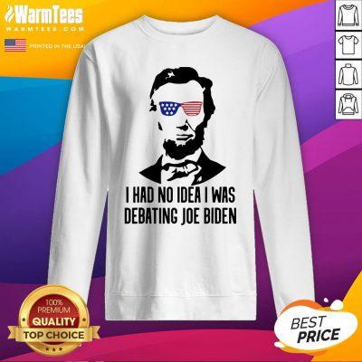 Official Abraham Lincoln I Had No Idea Was Debating Joe Biden Sweatshirt - Design By Warmtees.com