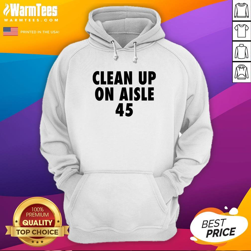 Official Clean Up On Aisle 45 Trump Slogan Quote Hoodie - Design By Warmtees.com
