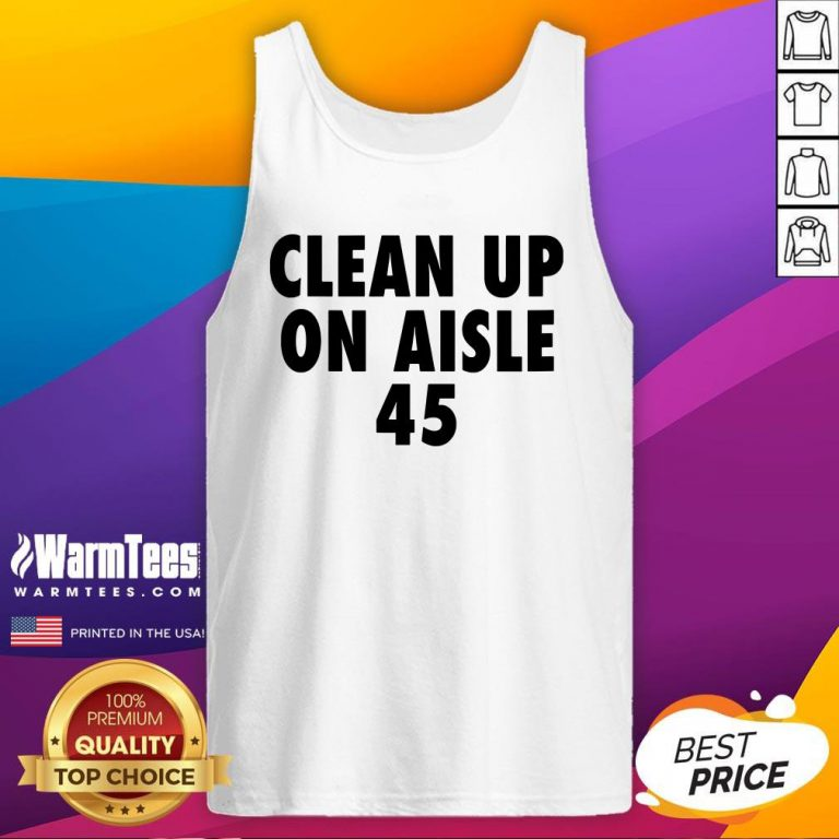 Official Clean Up On Aisle 45 Trump Slogan Quote Tank Top - Design By Warmtees.com