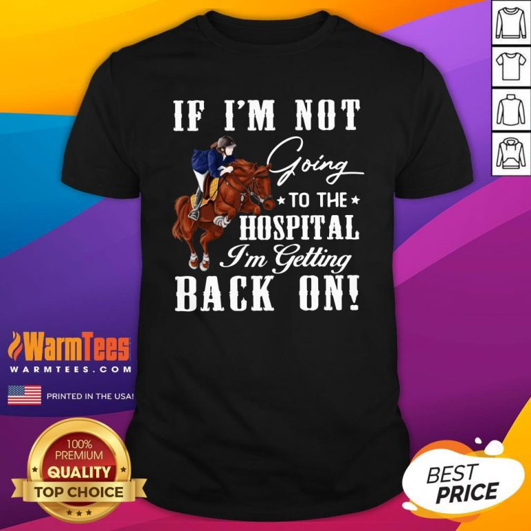 Perfect Horse If I'm Not Going To The Hospital I'm Getting Back On Shirt - Design By Warmtees.com