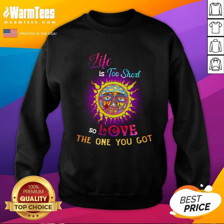 Perfect Sunshine Life Is Too Short So Love The One You Got Sweatshirt - Design By Warmtees.com