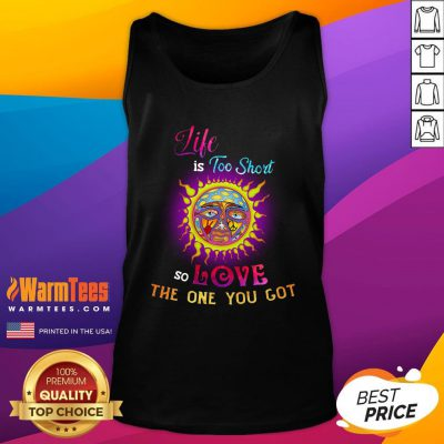 Perfect Sunshine Life Is Too Short So Love The One You Got Tank Top - Design By Warmtees.com