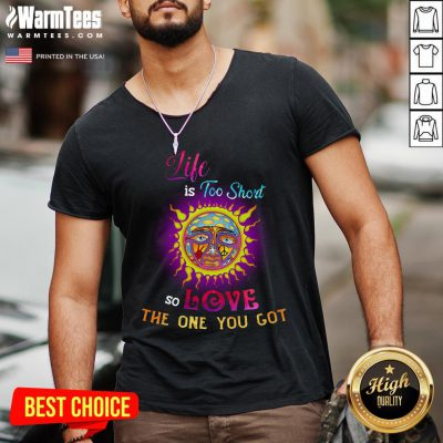 Perfect Sunshine Life Is Too Short So Love The One You Got V-neck - Design By Warmtees.com