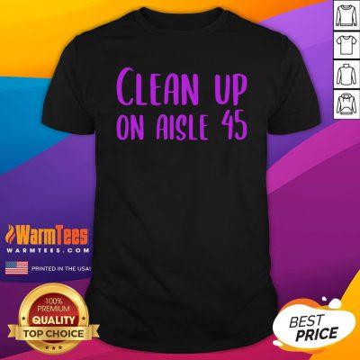 Pretty Clean Up on Aisle 45 Biden Harris Shirt - Design By Warmtees.com