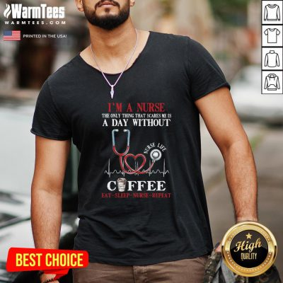 Top Im A Nurse The Only Thing That Scares Me Is A Day Without Coffee Eat Sleep Nurse Repeat V-neck - Design By Thelasttees.com