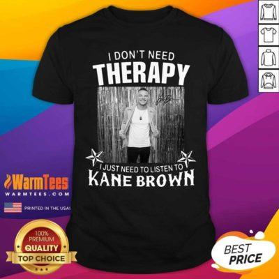 I Don't Need Therapy I Just Need To Listen To Kane Brown Shirt - Design By Warmtees.com