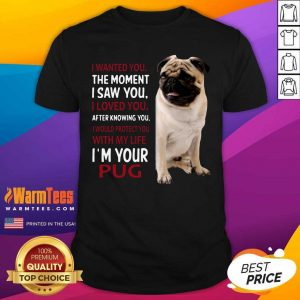 I Wanted You The Moment I Saw You I Loved You After Knowing You I'm Your Pug Shirt - Design By Warmtees.com