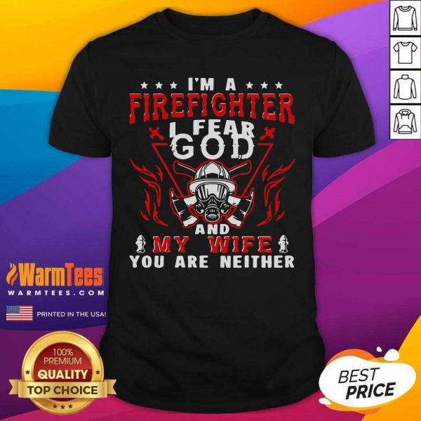 I'm A Firefighter I Fear God And My Wife You Are Neither Shirt - Design By Warmtees.com