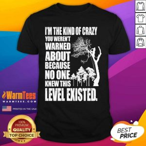 I'm The Kind Of Crazy You Weren't Warned About Because No One Shirt - Design By Warmtees.com
