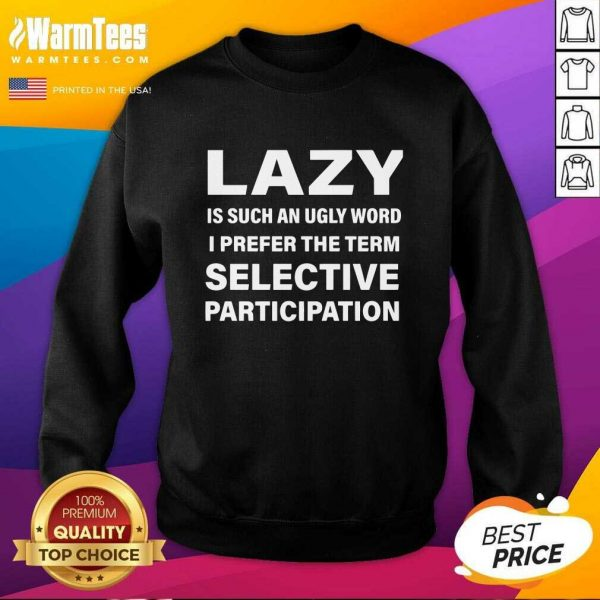 Lazy Is Such An Ugly Word I Prefer The Term Selective Participation SweatShirt - Design By Warmtees.com