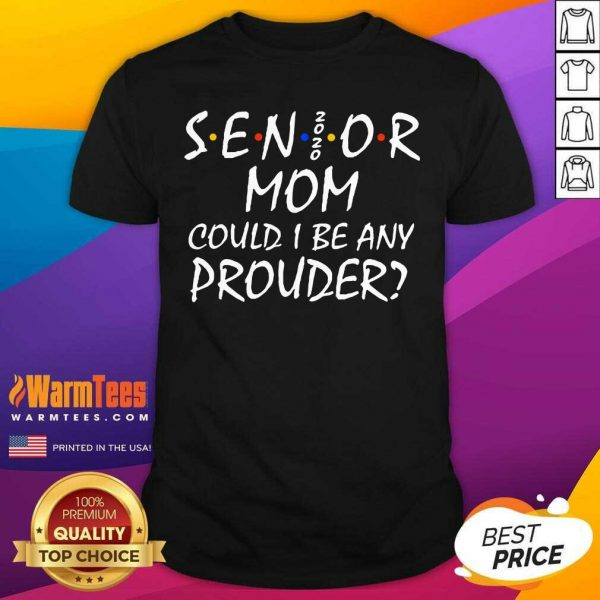 Senior Mom 2020 Could I Be Any Prouder Shirt - Design By Warmtees.com