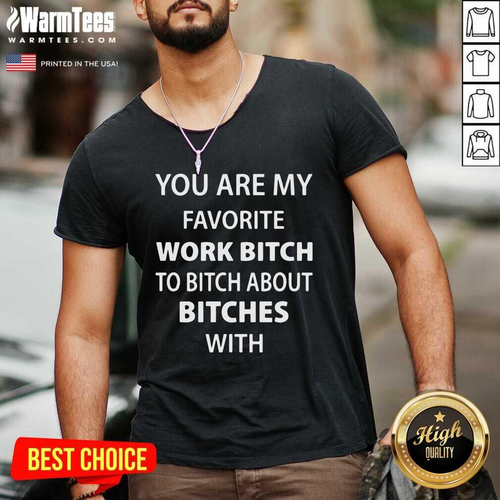 You Are My Favorite Work Bitch To Bitch About Bitches With V-neck  - Design By Warmtees.com