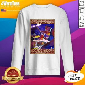 You Don't Stop Drumming When You Get Old You Get Old When You Stop Drumming SweatShirt - Design By Warmtees.com