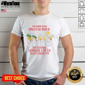 You Know You're Swedish When You Celebrate Sankta Lucia On December 13th Shirt - Design By Warmtees.com