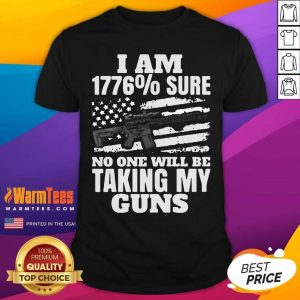 I Am 1776 % Sure No One Will Be Taking My Guns Shirt - Design By Warmtees.com