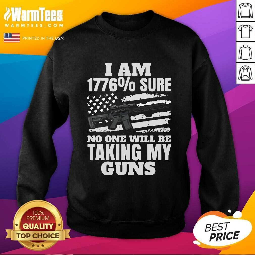 I Am 1776 % Sure No One Will Be Taking My Guns SweatShirt  - Design By Warmtees.com