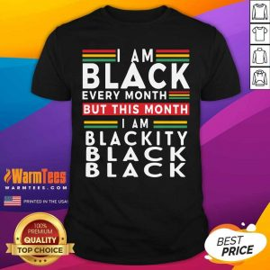 I Am Black Every Month But This Month I Am Blackity Black Black Shirt - Design By Warmtees.com