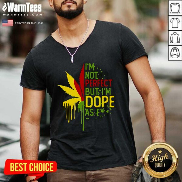 I'm Not Perfect But I'm Dope As Fuck Weed V-neck - Design By Warmtees.com
