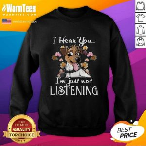 Jack Russell I Hear You I'm Just Not Listening SweatShirt - Design By Warmtees.com