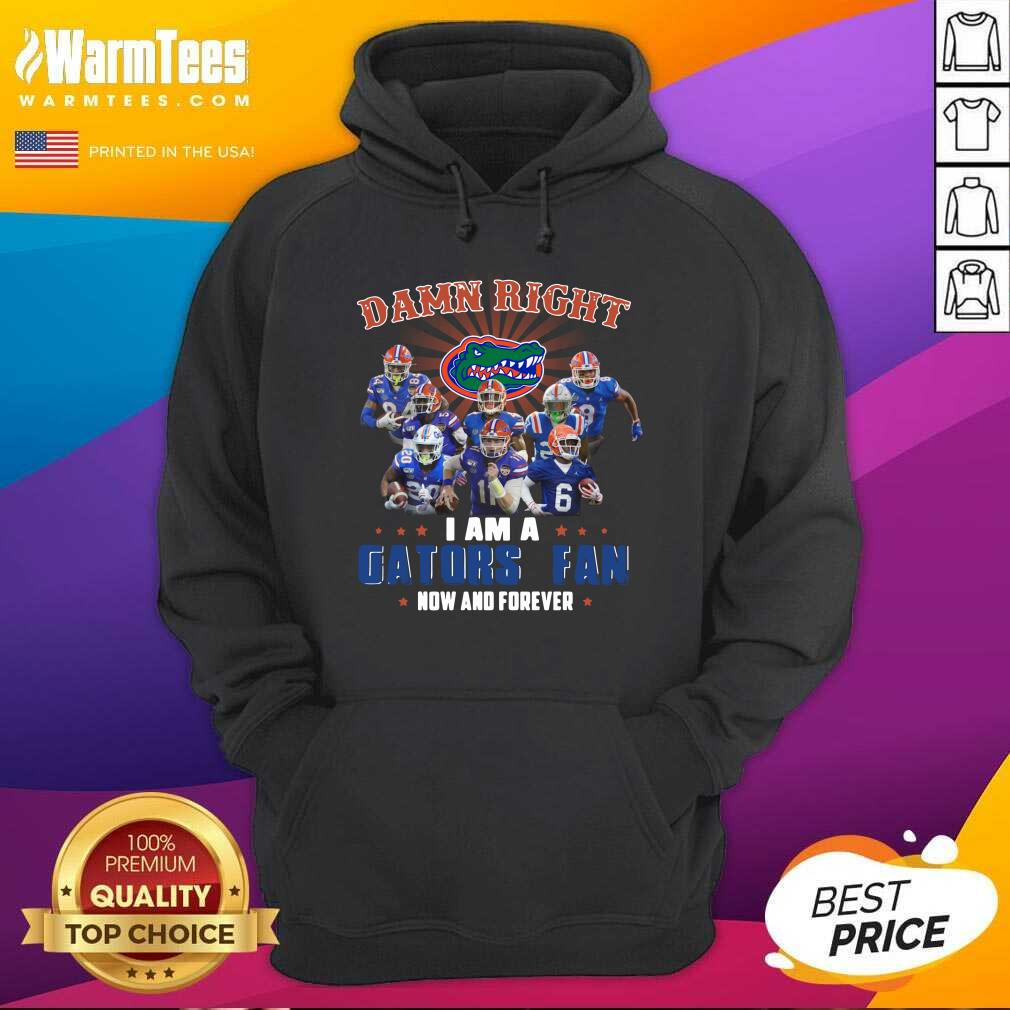 Damn Right I Am A Gators Fan Now And Forever Hoodie  - Design By Warmtees.com