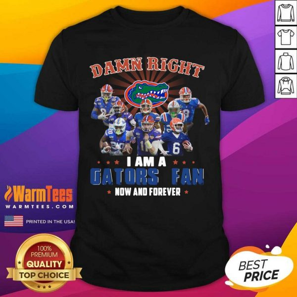 Damn Right I Am A Gators Fan Now And Forever Shirt - Design By Warmtees.com