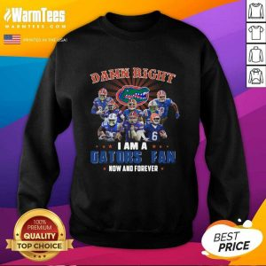 Damn Right I Am A Gators Fan Now And Forever SweatShirt - Design By Warmtees.com
