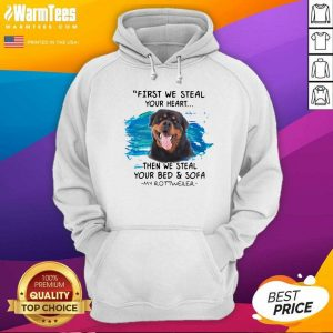 First We Steal Your Heart Then We Steal Your Bed And Sofa My Rottweiler Hoodie - Design By Warmtees.com