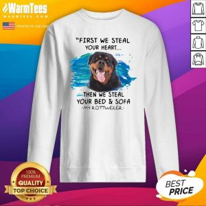 First We Steal Your Heart Then We Steal Your Bed And Sofa My Rottweiler SweatShirt - Design By Warmtees.com