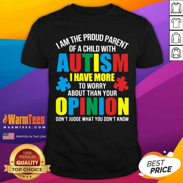 I Am The Proud Parent Of A Child With Autism I Have More To Worry About Than Your Opinion Don't Judge What You Don't Know Shirt - Design By Warmtees.com
