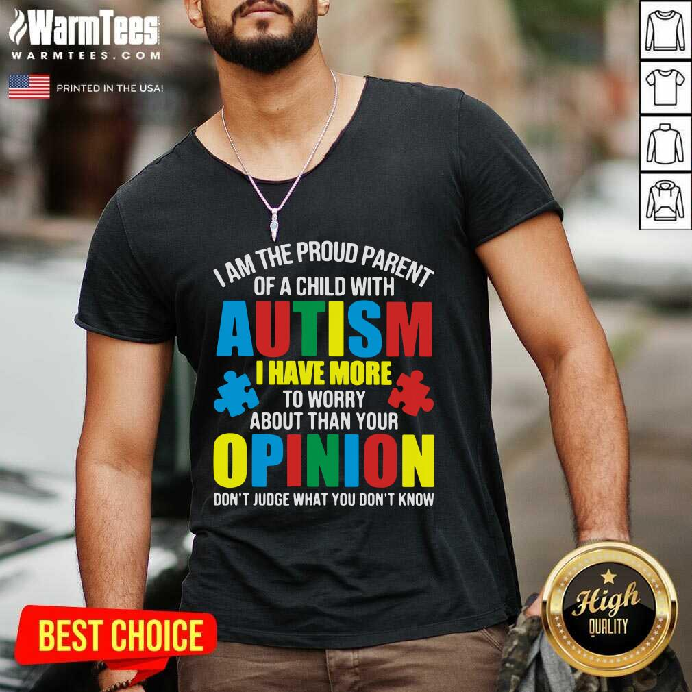 I Am The Proud Parent Of A Child With Autism I Have More To Worry About Than Your Opinion Don't Judge What You Don't Know V-neck  - Design By Warmtees.com