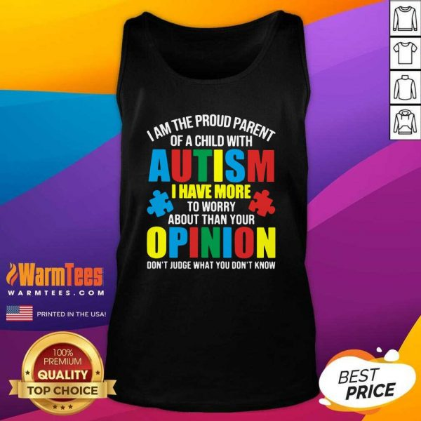 I Am The Proud Parent Of A Child With Autism I Have More To Worry About Than Your Opinion Don't Judge What You Don't Know Tank Top - Design By Warmtees.com