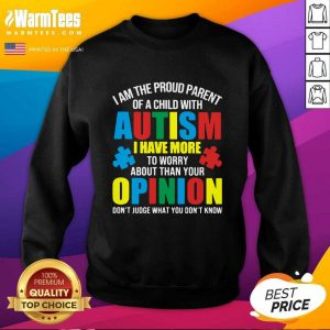 I Am The Proud Parent Of A Child With Autism I Have More To Worry About Than Your Opinion Don't Judge What You Don't Know SweatShirt - Design By Warmtees.com