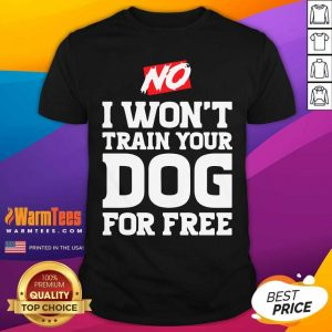 No I Won't Train Your Dog For Free Shirt - Design By Warmtees.com