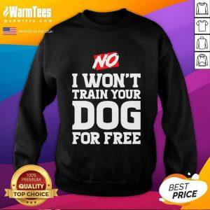 No I Won't Train Your Dog For Free SweatShirt - Design By Warmtees.com