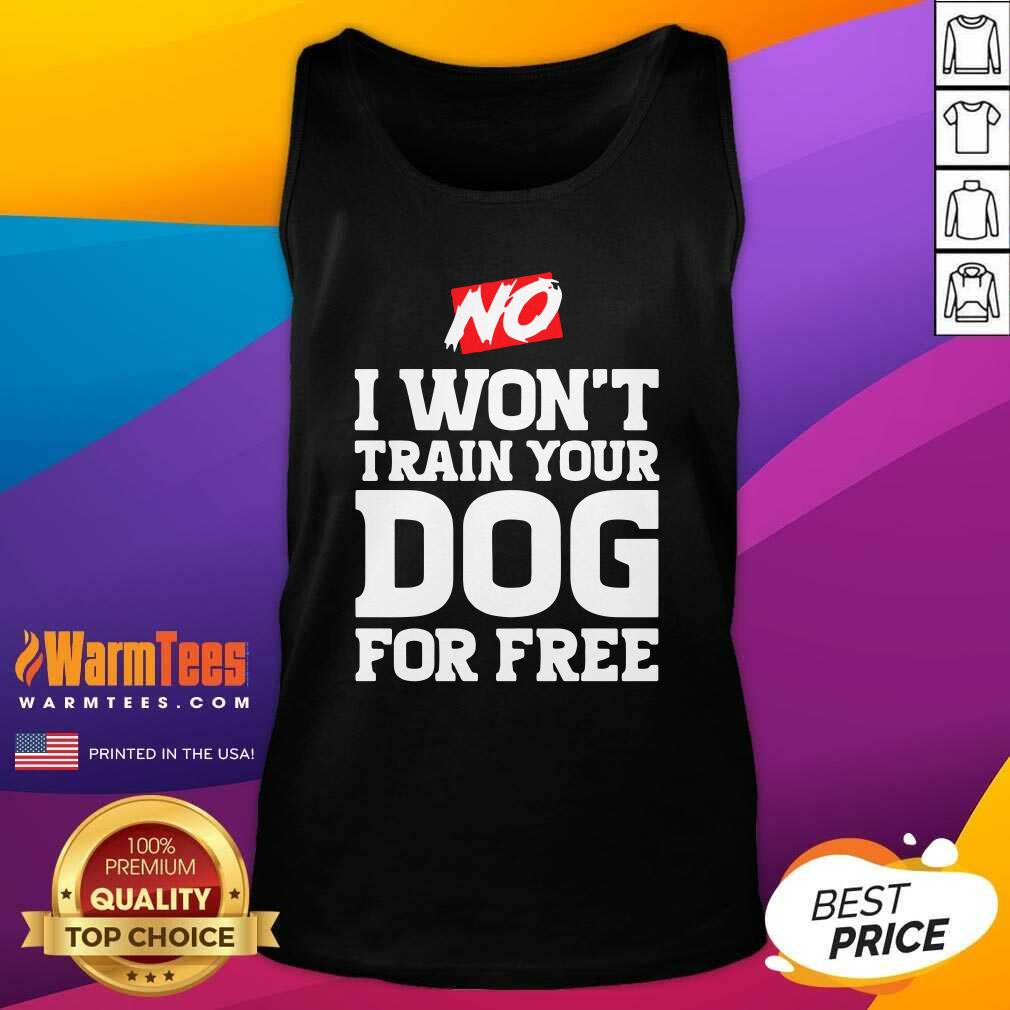No I Won't Train Your Dog For Free Tank Top  - Design By Warmtees.com