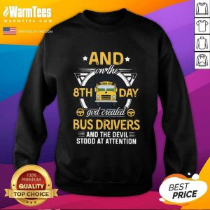 And On The 8th Day God Created Bus Drivers And The Devil Stood At Attention SweatShirt - Design By Warmtees.com