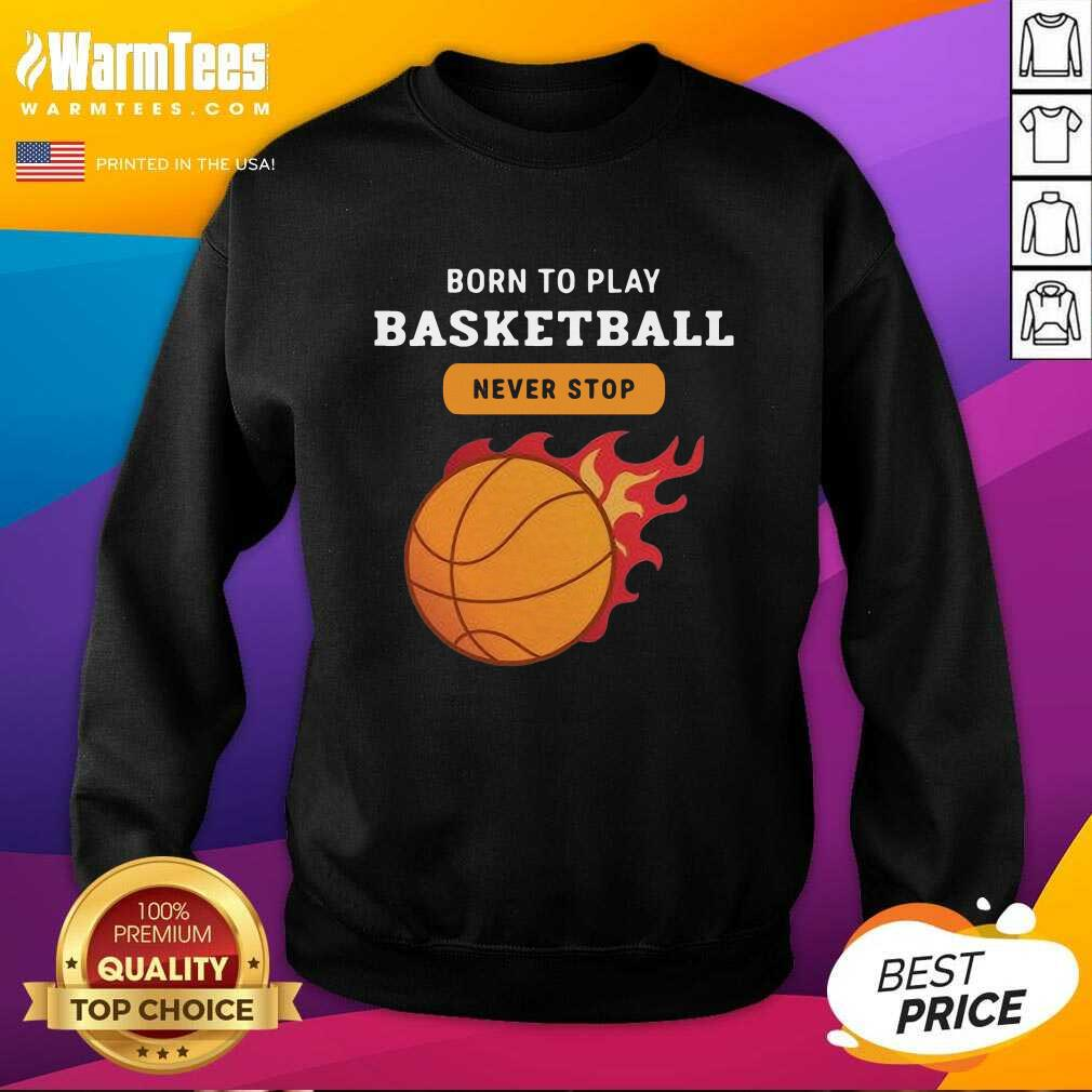 Born To Play Basketball Never Stop SweatShirt  - Design By Warmtees.com