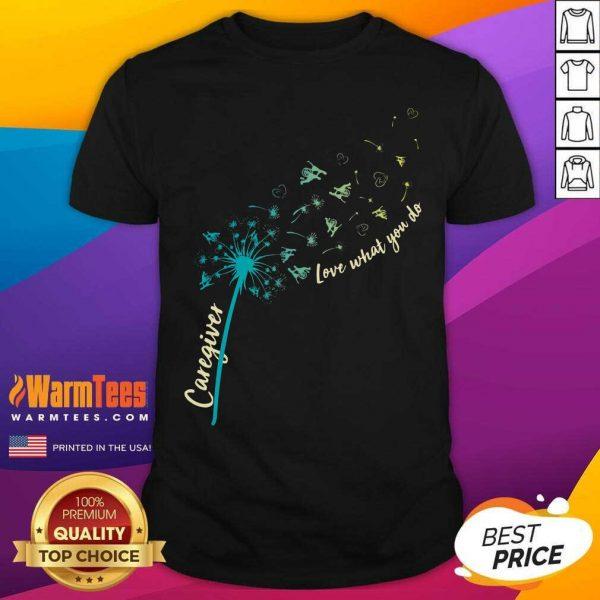 Caregiver Love What You Do Dandelion Shirt - Design By Warmtees.com