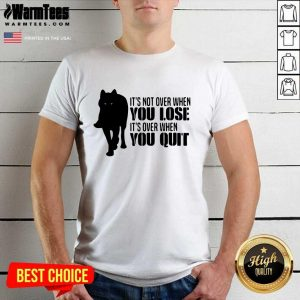 It's Not Over When You Lose It's Over You Quit Wolf Shirt - Design By Warmtees.com