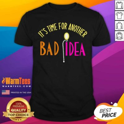 It's Time For Another Bad Idea Shirt - Design By Warmtees.com