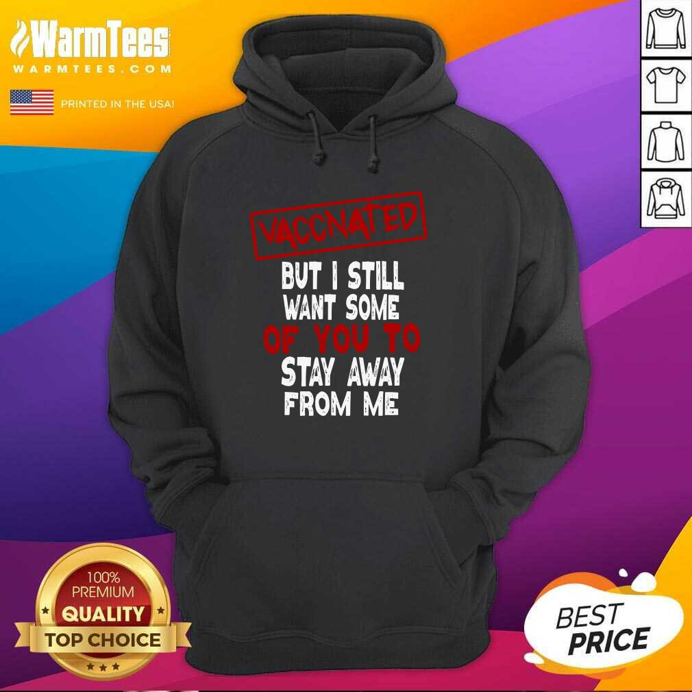 Vaccinated But I Still Want Some Of You To Stay Way From Me Covid 19 Hoodie  - Design By Warmtees.com
