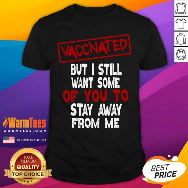 Vaccinated But I Still Want Some Of You To Stay Way From Me Covid 19 Shirt - Design By Warmtees.com