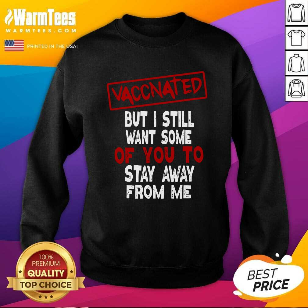 Vaccinated But I Still Want Some Of You To Stay Way From Me Covid 19 SweatShirt  - Design By Warmtees.com